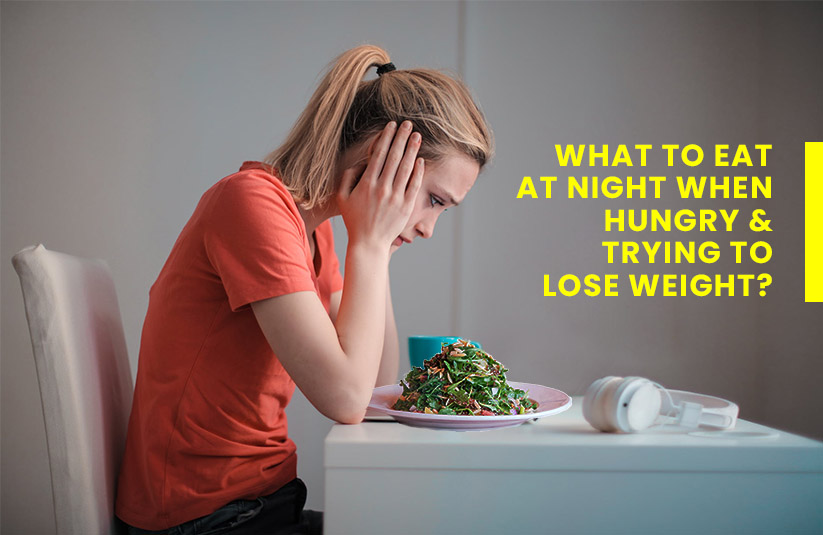 What to Eat at Night When Hungry and Trying to Lose Weight?